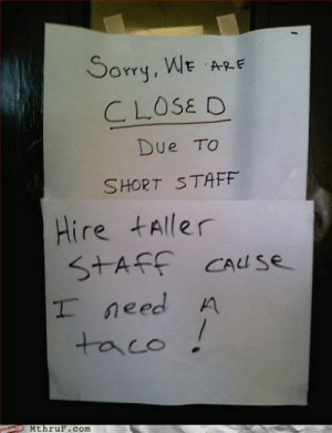Our Employees Need To Be At Least 3 Times Biggerhttp://meme-rage.tumblr.com: Sorry, WE ARE  CLOSE D  Due TO  SHORT STAF  Hire tAller  STAFF CAuse  I need A  taco !  MthruF.com Our Employees Need To Be At Least 3 Times Biggerhttp://meme-rage.tumblr.com