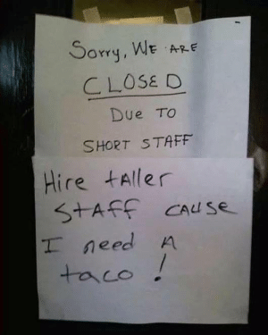 Sorry, Haha, and Staff: Sorry, WE ARE  CLOSE D  Due TO  SHORT STAF  Hire taller  STAFF CAuse  I need A  taco ! Haha