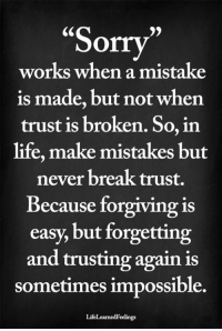 "Life, Memes, and Sorry: ""Sorry  works when a mistake  is made, but not when  trust is broken. So, irn  life, make mistakes but  never break trust.  Because forgiving is  easy, but forgetting  and trusting again is  sometimes impossible.  Ce  )5  LifeLearnedFeelings <3"