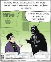 brevity: SORRY, YOUR EXCELLENCY, WE DONT  HAVE THAT GEORGE MICHAEL ALBUM  IN STOCK.  FIND YOUR LACK  OF FAITH  219AT 203  DISTURBING.  CAN  GOCOMICS.COM/BREVITY ozony  BREVITYcoMIceGMAIL.coM