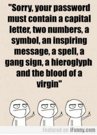 "Funny, Sorry, and Virgin: Sorry, your passWord  must contain a capital  letter, two numbers, a  symbol, an inspiring  message, a spell, a  gang sign, a hieroglyph  and the blood of a  virgin""  featured on iFunny.com 38 Funny Quotes Laughing So Hard 15"