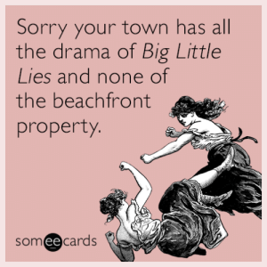 "memehumor:Sorry your town has all the drama of ""Big Little Lies"" and none of the beachfront property.: Sorry your town has all  the drama of Big Little  Lies and none of  the beachfront  property.  someecards memehumor:Sorry your town has all the drama of ""Big Little Lies"" and none of the beachfront property."