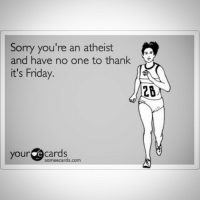 atheism atheist freethinker freethought nogod god religion heresy bible biblical atheistsunited atheistrollcall atheistthinking agnostic tgif: Sorry you're an atheist  and have no one to thank  it's Friday.  your e cards  someecards com atheism atheist freethinker freethought nogod god religion heresy bible biblical atheistsunited atheistrollcall atheistthinking agnostic tgif