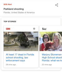 Hey everyone, this is a more serious post. I hope all of you are safe after this shooting. Everyone please, please be careful, if you see something or feel like something isn't right don't be scared to report it. My thoughts are with the victims and families of this tragic shooting. Stay safe everyone.: SOS Alert  Parkland shooting  Florida, United States of America  TOP STORIES  CNN  5  Vox  At least 17 dead in Florida  school shooting, lavw  enforcement says  28 mins ago  Marjory Stoneman  High School shooti  Florida: what we ki  22 mins ago Hey everyone, this is a more serious post. I hope all of you are safe after this shooting. Everyone please, please be careful, if you see something or feel like something isn't right don't be scared to report it. My thoughts are with the victims and families of this tragic shooting. Stay safe everyone.