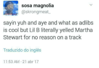 Blackpeopletwitter, Lil B, and Martha Stewart: sosa magnolia  @skrongmeat  sayin yuh and aye and what as adlibs  is cool but Lil B literally yelled Martha  Stewart for no reason on a track  Traduzido do inglês  11:53 AM 21 abr 17 <p>MARTHA STEWART (via /r/BlackPeopleTwitter)</p>