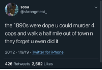 Red Dead Redemption irl: Sosa  @skrongmeat_  the 1890s were dope u could murder 4  cops and walk a half mile out of town n  they forget u even did it  20:12 1/9/19. Twitter for iPhone  426 Retweets 2,562 Likes Red Dead Redemption irl