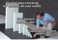 "Lie Memes: Sothat was a fuckino  lie"" memes all over reddit  She doesn't  actually die.  Supposedly Queen's  death on  5th"