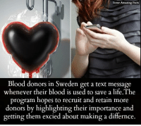 retainers: Sotne Amazing Facts  Blood donors in Sweden get a text message  whenever their blood is used to save a life.The  program hopes to recruit and retain more  donors by highlighting their importance and  getting them excied about making a differnce.