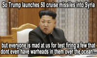 Dank, Cruise, and Ocean: SoTrump launches 50 cruise missiles into Syria  but everyone is mad at us for test firing a few that  dont even have warheads In them Over the Ocean #syria #northkorea