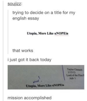 Tumblr, Today, and English: Soujizz:  trying to decide on a title for my  english essay  Utopia, More Like uNOPEia  that works  i just got it back today  Taylor Chenalt  1/15/12  Lord of the Flies  Adv 1  Utopia, More Like uNOPEia  mission accomplished A+