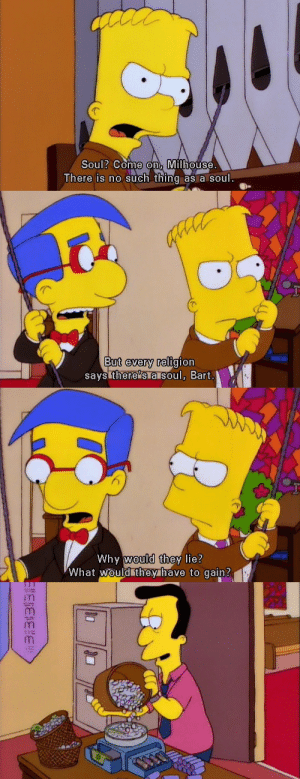 """Bart, Religion, and Soul: Soul? Come on, Milhouse  here is no such thing as a soul.   But every religion  says there""""s a soul, Bart   Why would they lie?  What would they have to gain?"""