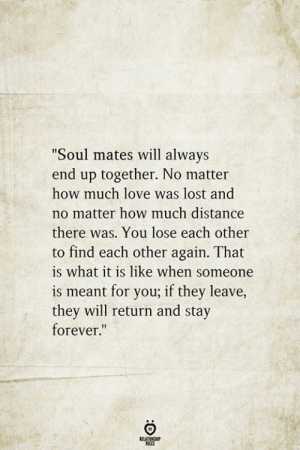 """Much Love: """"Soul mates will always  end up together. No matter  how much love was lost and  no matter how much distance  there was. You lose each other  to find each other again. That  is what it is like when someone  is meant for you; if they leave,  they will return and stay  forever.""""  BELATIONSHIP  LES"""