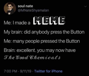 The good chemicals: soul nate  @MNateShyamalan  MEME  Me: I made a  My brain: did anybody press the Button  Me: many people pressed the Button  Brain: excellent. you may now have  The Good Chemicals  7:00 PM 9/11/19 Twitter for iPhone The good chemicals