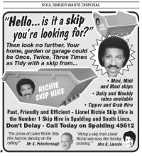 """Memes, Lionel Richie, and 🤖: SOUL SINGER WASTE DISPOSAL.  Hello...is it a skip  you're looking for?""""  Then look no further. Your  home, garden or garage could  be Once, Twice, Three Times  as Tidy with a skip from...  Mini, Midi  RICHIE  and Maxi skips  skip HIRE  Daily and Weekly  rates available  Tipper and Grab Hire  Fast, Friendly and Efficient Lionel Richie Skip Hire is  the Number 1 Skip Hire in Spalding and South Lincs.  Don't Delay Cali Today on Spalding 45612  """"The prices at Lionel Richie Skip  """"Hiring a skip from Lionel  Hire had me dancing on the  Richie was easy like Sunday  ceiling!""""  Mr S, Peterborough  moming."""" Mrs B, Lincoln"""