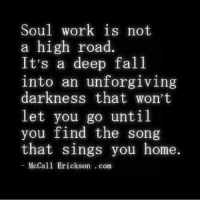 Engaging with the spiritual path is often stirring up all the bad shit most people are too scared to examine, don't be afraid to do the work 🙏🏼🙏🏼🙏🏼from @justdiffrnt: Soul work is not  a high road  It's a deep fall  into an unforgiving  darkness that won't  let you go until  you find the song  that sings you home.  McCall Erickson com Engaging with the spiritual path is often stirring up all the bad shit most people are too scared to examine, don't be afraid to do the work 🙏🏼🙏🏼🙏🏼from @justdiffrnt