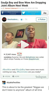 "Blackpeopletwitter, Facebook, and Instagram: Soulja Boy and Bow Wow Are Dropping  Joint Album Next Week  by C. Vernon Coleman Il October 23, 2016 2:41 PM  Share Article on  Facebook  Share Article on  Twitter  Aa  theshadero.... 7h  +Follow  27,407 viewsD  souljaboy Surprise: Me and @shadmoss new collab  album drops Tuesday on iTunes @applemusic  #BowWow and #SouljaBoy have some new music  coming our way, #Roommates are you ready?  İnstagram |  412.6k 4,515  skyakafreckles  This is about to be the greatest ""Niggas we  don't listen to anymore"" album of all time <p>YOUUUUU better get that lame album outta my face (via /r/BlackPeopleTwitter)</p>"
