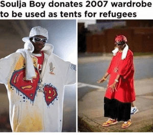 What a stand up guy by Jakeb19 FOLLOW 4 MORE MEMES.: Soulja Boy donates 2007 wardrobe  to be used as tents for refugees  @streetbleach What a stand up guy by Jakeb19 FOLLOW 4 MORE MEMES.