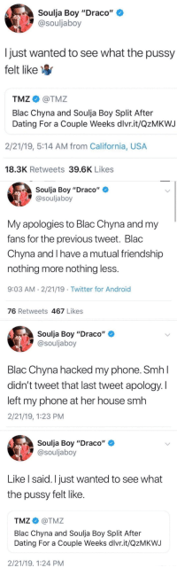 "Android, Blac Chyna, and Blackpeopletwitter: Soulja Boy ""Draco""  @souljaboy  Ijust wanted to see what the pussy  felt like  TMZ@TMZ  Blac Chyna and Soulja Boy Split After  Dating For a Couple Weeks dlvr.it/QzMKWJ  2/21/19, 5:14 AM from California, USA  18.3K Retweets 39.6K Likes  Soulja Boy ""Draco""  @souljaboy  My apologies to Blac Chyna and my  fans for the previous tweet. Blac  Chyna and I have a mutual friendship  nothing more nothing less  9:03 AM 2/21/19 . Twitter for Android  76 Retweets 467 Likes  Soulja Boy ""Draco""  @souljaboy  Blac Chyna hacked my phone. SmhI  didn't tweet that last tweet apology. I  left my phone at her house smh  2/21/19, 1:23 PM  Soulja Boy ""Draco""  @souljaboy  Like l said. I just wanted to see what  the pussy felt like  TMZ@TMZ  Blac Chyna and Soulja Boy Split After  Dating For a Couple Weeks dlvr.it/QzMKWJ  2/21/19, 1:24 PM"