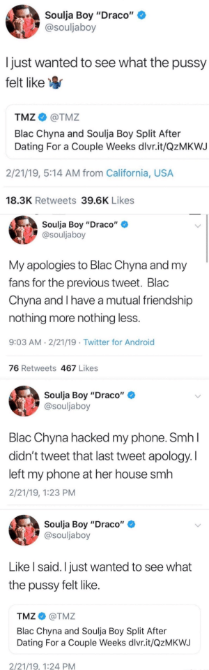 "Android, Blac Chyna, and Dating: Soulja Boy ""Draco""  @souljaboy  just wanted to see what the pussy  felt likeW  TMZ@TMZ  Blac Chyna and Soulja Boy Split After  Dating For a Couple Weeks dlvr.it/QzMKWJ  2/21/19, 5:14 AM from California, USA  18.3K Retweets 39.6K Likes  Soulja Boy ""Draco""  @souljaboy  My apologies to Blac Chyna and my  fans for the previous tweet. Blac  Chyna and I have a mutual friendship  nothing more nothing less  9:03 AM 2/21/19 .Twitter for Android  76 Retweets 467 Likes  Soulja Boy ""Draco""  @souljaboy  Blac Chyna hacked my phone. SmhI  didn't tweet that last tweet apology. I  left my phone at her house smh  2/21/19, 1:23 PM  Soulja Boy ""Draco""  @souljaboy  Like l said. I just wanted to see what  the pussy felt like  TMZ@TMZ  Blac Chyna and Soulja Boy Split After  Dating For a Couple Weeks dlvr.it/QzMKWJ  2/21/19, 1:24 PM Souija boys gets hacked..."