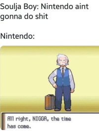 Dont mess with Nintendo. via /r/memes http://bit.ly/2RpULML: Soulja Boy: Nintendo aint  gonna do shit  Nintendo:  All right, NIGGA, the time  has come. Dont mess with Nintendo. via /r/memes http://bit.ly/2RpULML