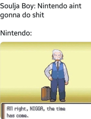 Dont mess with Nintendo. by mikeytate88 MORE MEMES: Soulja Boy: Nintendo aint  gonna do shit  Nintendo:  All right, NIGGA, the time  has come. Dont mess with Nintendo. by mikeytate88 MORE MEMES