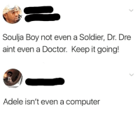 Adele, Dank, and Doctor: Soulja Boy not even a Soldier, Dr. Dre  aint even a Doctor. Keep it going!  Adele isn't even a computer