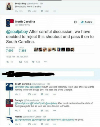 Memes, Soulja Boy, and Florida: Soulja Boy  @souljaboy 18h  Shoutout to North Carolina  V 3.7K  175  North Carolina  Follow  @First oFlyNC  @souljaboy After careful discussion, we have  decided to reject this shoutout and pass it on to  South Carolina  RETWEETS LIKES  7,695  7,388  10:38 PM 11 Jan 2017  19  7.7K  South Carolina  @DumSpirooo 13h  @FirsttoFlyNC @soulaboy South Carolina will kindly reject your offer SC wants  nothing to do with Soulja Boy. We pass the s/o to Georgia.  3.8K  Georgia  @GApeachstate 13h  @Dumnspirooo @FirsttoFlyNC @souljaboy After much deliberation the state of  Georgia rejects this as well. We pass this s/o to Florida.  3.5K  t 4.1K  Florida  @Sunshine FLState 12h  @GApeach state @Dum Spirooo @FirsttoFlyNC @souljaboy we good  4h 21  3.8K Disssssssed.