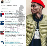 Memes, Soulja Boy, and Florida: Soulja Boy  @souljaboy  Shoutout to North Carolina  1/11/17, 8:46 PM  2,983  RETWEETS  2,678  LIKES  North Carolina @FirsttoFlyNC 12h  @souljaboy After careful discussion, we  N C  have decided to reject this shoutout and  pass it on to South Carolina  4,820  4,396  South Carolina @DumSpirooo 11h  @Firstto FlyNC @souljaboy South  Carolina will kindly reject your offer. SC  wants nothing to do with Soulia Boy. We  pass the slo to Georgia.  2,389  1,886  Georgia @GApeachstate 10h  @DumSpirooo @FirsttoFlyNC  @souljaboy After much deliberation the  state of Georgia rejects this as well. We  pass this s/o to Florida.  2,175  1,719  Florida  a SunshineFLState 10h  FirsttoFlyNC @souljaboy we good. 😂😂 straightclownin bruhhhhh😂😭😂😭 lol