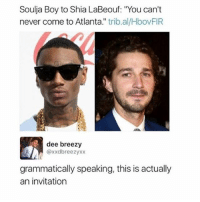 "😂🤣🤣😂😂: Soulja Boy to Shia LaBeouf: ""You can't  never come to Atlanta."" trib.al/HbovFIR  dee breezy  @xxdbreezyxx  grammatically speaking, this is actually  an invitation 😂🤣🤣😂😂"