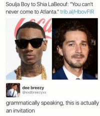 "See u soon: Soulja Boy to Shia LaBeouf: ""You can't  never come to Atlanta."" trib.al/HbovFIR  dee breezy  @xxdbreezyxx  grammatically speaking, this is actually  an invitation See u soon"