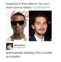 "<p><a href=""http://memehumor.net/post/165947066924/come-on-down"" class=""tumblr_blog"">memehumor</a>:</p>  <blockquote><p>Come On Down</p></blockquote>: Soulja Boy to Shia LaBeouf: ""You can't  never come to Atlanta."" trib.al/HbovFIR  dee breezy  @xxdbreezyxx  grammatically speaking, this is actually  an invitation <p><a href=""http://memehumor.net/post/165947066924/come-on-down"" class=""tumblr_blog"">memehumor</a>:</p>  <blockquote><p>Come On Down</p></blockquote>"