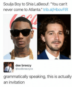 "Hes not wrong: Soulja Boy to Shia LaBeouf: ""You can't  never come to Atlanta."" trib.al/HbovFIR  dee breezy  @xxdbreezyxx  grammatically speaking, this is actually  an invitation Hes not wrong"