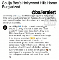 Ballerific Comment Creepin 🌿👀🌿 gilbertarenas commentcreepin: Soulja Boy's Hollywood Hills Home  Burglarized  @balleralert  According to #TMZ, the Mississippi rapper's Hollywood  Hills home was burglarized on Tuesday. Reports say that a  man busted Soulja's front door down and took $10k in cash  and $12k in jewelry.  ALERT  BALLERALERT COMM  no chill gil  Soulja...u need smart niggas  around u....they took 10k in cash and 12k in  jewelry?? Nigga know they didn't...they took  200k in cash and (ALL) your jewelry....ur  insurance will pay about 3 times what u bought  it for from ur appraisal  and ur home  owners insurance covers ur cash....ur  insurance will go up a little a month but who  cares u just made 180k in cash +3 times on the  jewels so u lost 22k work of shit but walking  away with close to a million all tof gether no  point in paying insurance for something like  this to happen and not make out like a bandit Ballerific Comment Creepin 🌿👀🌿 gilbertarenas commentcreepin