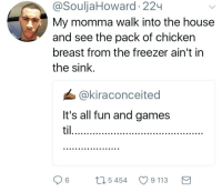 Blackpeopletwitter, Life, and Chicken: @SouljaHoward 22  My momma walk into the house  and see the pack of chicken  breast from the freezer ain't in  the sink  @kiraconceited  It's all fun and games  til  06  5454  9113 <p>Your whole life flashes before your eyes in the three minutes she takes to get from the car to the house (via /r/BlackPeopleTwitter)</p>