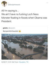 <p>Houston is going through a lot plus the Lochness Monster (via /r/BlackPeopleTwitter)</p>: @SouljaHoward  All I'm saying is  We ain't have no fucking Loch Ness  Monster floating in floods when Obama was  President  gelato @cxxxrn  #prayersforhouston  8/28/17, 2:01 AM from Houston, TX <p>Houston is going through a lot plus the Lochness Monster (via /r/BlackPeopleTwitter)</p>