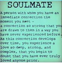 Memes, 🤖, and Soulmate: SOULMATE  A person with whom you have an  immediate connection the  moment you meet  a connection so strong that you  are drawn to them in a way you  have never experienced before.  As this connection develops  over time, you experience a  love so deep, strong, and  complex, that you begin to  doubt that you have ever truly  loved anyone prior. IG