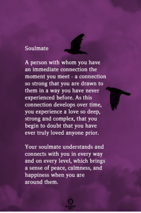Complex, Love, and Time: Soulmate  A person with whom you have  an immediate connection the  moment you meet - a connection  so strong that you are drawn to  them in a way you have never  experienced before. As this  connection develops over time,  you experience a love so deep,  strong and complex, that you  begin to doubt that you have  ever truly loved anyone prior.  Your soulmate understands and  connects with you in every way  and on every level, which brings  a sense of peace, calmness, and  happiness when you  around them.