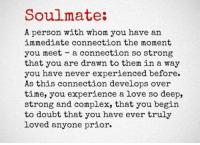 Complex, Love, and Time: Soulmate:  A person with whom you have an  immediate connection the moment  you meet a connection so strong  that you are drawn to them in a way  you have never experienced before.  As this connection develops over  time, you experience a love so deep,  strong and complex, that you begin  to doubt that you have ever truly  loved anyone prior.