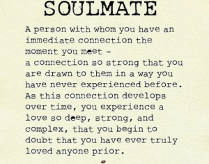 Complex, Love, and Time: SOULMATE  A person with whom you have an  immediate connection the  moment you meet  a connection so strong that you  are drawn to them in a way you  have never experienced before.  As this connection develops  over time, you experience a  love so deep, strong, and  complex, that you begin to  doubt that you have ever truly  loved anyone prior.