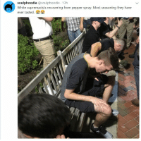 <p>When thugs cry (via /r/BlackPeopleTwitter)</p>: soulphoodie @soulphoodie 13h  White supremacists recovering from pepper spray. Most seasoning they have  ever tasted.叠叠 <p>When thugs cry (via /r/BlackPeopleTwitter)</p>