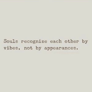 Recognize, Each Other, and Vibes: Souls recognize each other by  vibes, not by appearances.