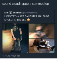 Blackpeopletwitter, Dad, and Cloud: sound cloud rappers summed up  Erik a aka Dad @Erikillstabyou  I WAS TRYNA ACT GANGSTER AN I SHOT  MYSELF IN THE LEG  urley)(  11/11/17, 7:36 PM <p>The ting goes skrrrahh, pap, pap, ka-ka-ka Skidiki-pap-pap, and a pu-pu-pudrrrr-boom Skya, du-du-ku-ku-dun-dun Poom, poom, you dun know (via /r/BlackPeopleTwitter)</p>