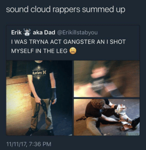 Dad, Cloud, and Sound Cloud: sound cloud rappers summed up  Erik a aka Dad @Erikillstabyou  I WAS TRYNA ACT GANGSTER AN I SHOT  MYSELF IN THE LEG  urley)(  11/11/17, 7:36 PM The ting goes skrrrahh, pap, pap, ka-ka-ka Skidiki-pap-pap, and a pu-pu-pudrrrr-boom Skya, du-du-ku-ku-dun-dun Poom, poom, you dun know