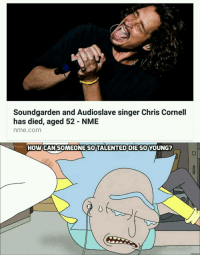 Sound  garden and Audioslave singer Chris Cornell  has died, aged 52 - NME  nme.com  HOW CAN SOMEONE SO TALENTED DIE SOYOUNG <p>R.I.P. Chris Cornell</p>