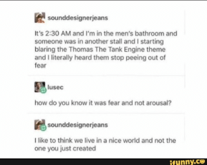 Memes, Live, and World: sounddesignerjeans  It's 2:30 AM and I'm in the men's bathroom and  someone was in another stall and I starting  blaring the Thomas The Tank Engine theme  and I literally heard them stop peeing out of  fear  lusec  how do you know it was fear and not arousal?  sounddesignerjeans  like to think we live in a nice world and not the  one you just created  ifunny.co It's 2:30 AM and I'm in the men's bathroom and someone was in another stall and I starting blaring the Thomas The Tank Engine theme and I literally heard them stop peeing out of fear how do you know it was fear and not arousal? I like to think we live in a nice world and not the one you just created – popular memes on the site i... #scaryspooky #memes #its #am #im #mens #bathroom #stall #starting #blaring #thomas #the #tank #engine #theme #literally #heard #stop #peeing #fear #how #do #pic