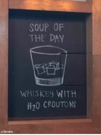 Dank, 🤖, and Whiskey: SOUP OF  THE DAY  WHISKEy WITH  H20 CROUTON  u/SierraNax Table for 1 please.