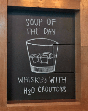 10/10 would totally order it: SOUP OF  THE DAY  WHISKEY WITH  H20 CROUTONS 10/10 would totally order it
