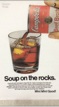 Garnishment: Soup on the rocks.  Cool off with Campbell's Beef Broth, Take it straight trom the can  and onto the ice Try it with a dash of Worcestershire or lemorn  garnish. You can even add your own ting is a great way to cool off  after a hot day on land or sea Asa matier of fact, dont even wait  for a real hot day, start pouring now.Cheers  Mim! Mm!