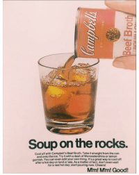 @fuckadvertisements is my fav <3: Soup on the rocks.  cool off with Campbell's Beef Broth.Take it straight from the can  and onto the ice. Try it with a dash of Worcestershire or lemon  garnish. You can even add your own thing. It's agreat way to cool off  after a hot dayon land or As matter of fact, don'teven wait  for a real hot day; start pouring now.Cheers!  Mm! Mm! Good! @fuckadvertisements is my fav <3