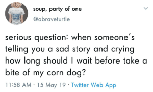 Crying, Life, and Party: soup, party of one  abraveturtle  UPLOAD  HUE  YOUR  IMAGE  serious question: when someone's  telling you a sad story and crying  how long shouldI wait before take a  bite of my corn dog?  11:58 AM 15 May 19 Twitter Web App Life is a series of uncomfortable moments